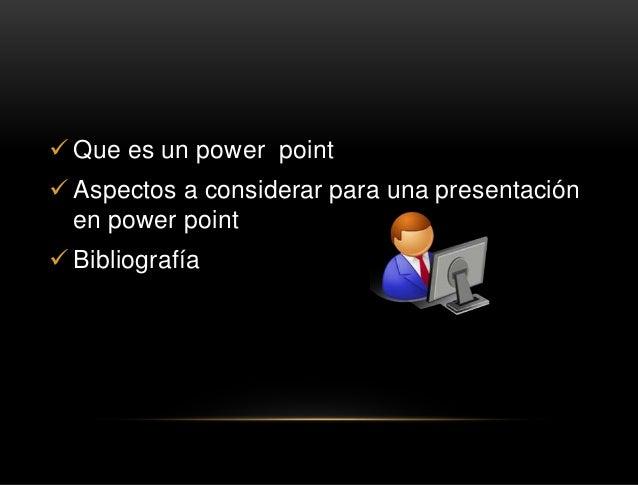  Que es un power point  Aspectos a considerar para una presentación en power point  Bibliografía