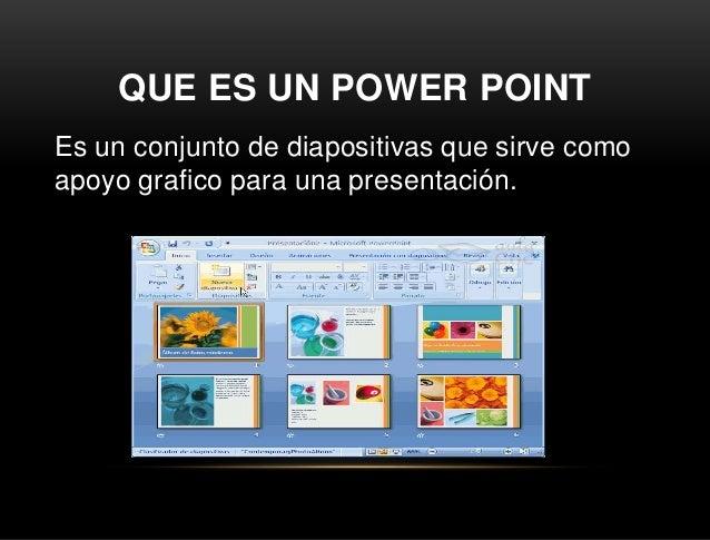 QUE ES UN POWER POINT Es un conjunto de diapositivas que sirve como apoyo grafico para una presentación.