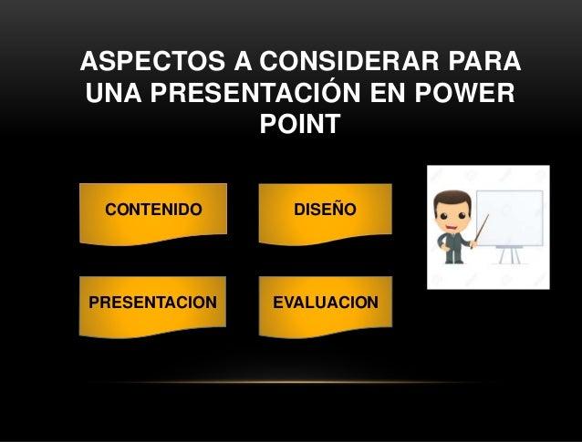 ASPECTOS A CONSIDERAR PARA UNA PRESENTACIÓN EN POWER POINT CONTENIDO DISEÑO PRESENTACION EVALUACION