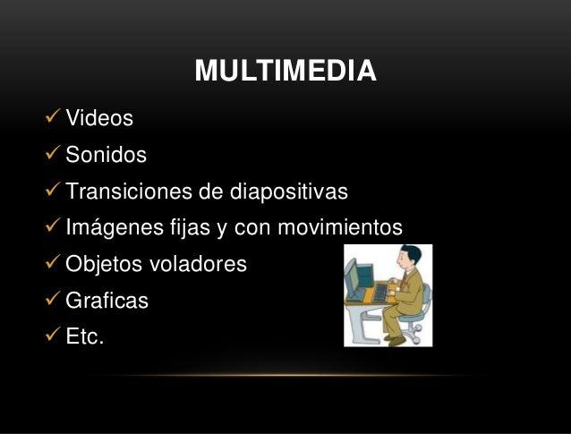 MULTIMEDIA  Videos  Sonidos  Transiciones de diapositivas  Imágenes fijas y con movimientos  Objetos voladores  Graf...