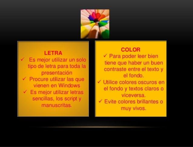 LETRA  Es mejor utilizar un solo tipo de letra para toda la presentación  Procure utilizar las que vienen en Windows  E...