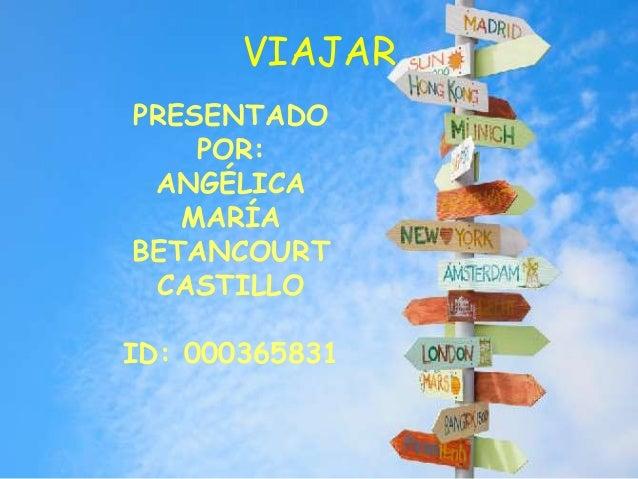 VIAJAR PRESENTADO POR: ANGÉLICA MARÍA BETANCOURT CASTILLO ID: 000365831