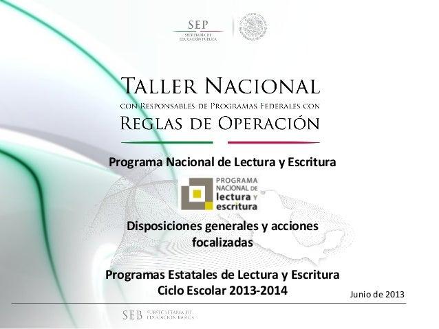 Junio de 2013 Programa Nacional de Lectura y Escritura Disposiciones generales y acciones focalizadas Programas Estatales ...