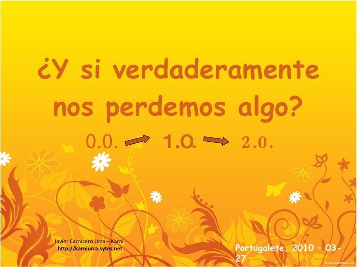 ¿Y si verdaderamente nos perdemos algo? 0.0.   1.0.   2.0. Portugalete, 2010 – 03- 27 Javier Carnicero Urra – Karni- http:...