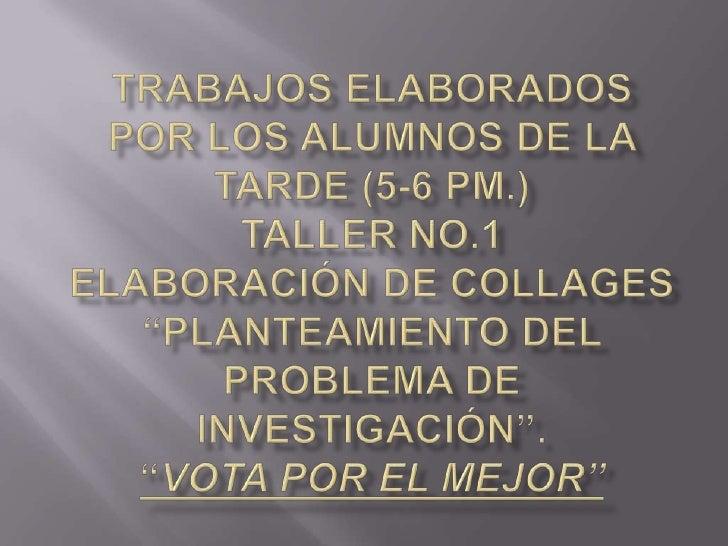 """Trabajos Elaborados por los Alumnos de la Tarde (5-6 pm.)Taller No.1 Elaboración de Collages """"Planteamiento del Problema d..."""