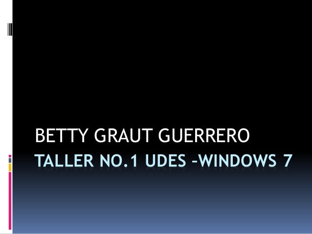 TALLER NO.1 UDES –WINDOWS 7 BETTY GRAUT GUERRERO