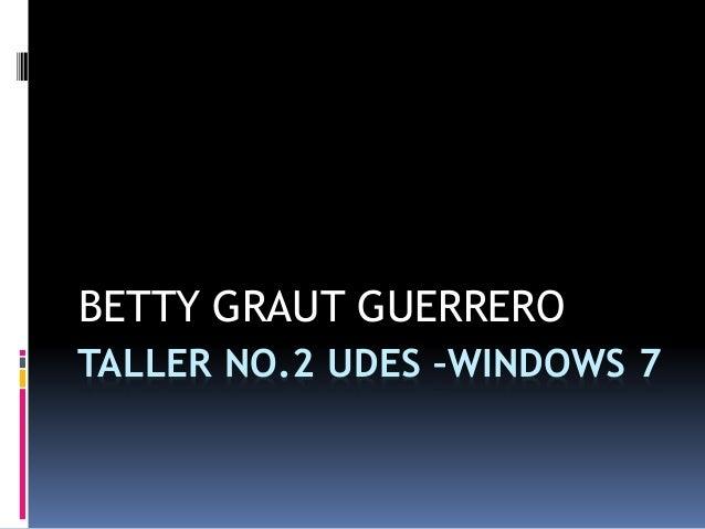 TALLER NO.2 UDES –WINDOWS 7 BETTY GRAUT GUERRERO