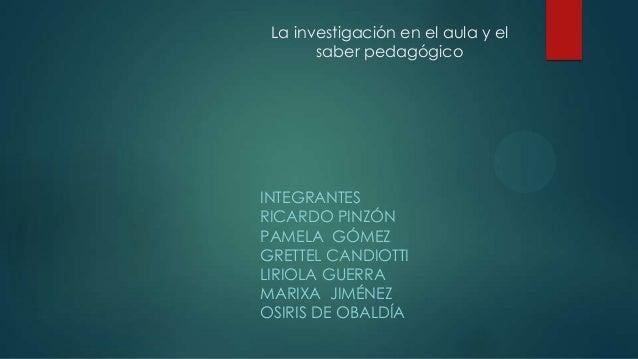 La investigación en el aula y el saber pedagógico  INTEGRANTES RICARDO PINZÓN PAMELA GÓMEZ GRETTEL CANDIOTTI LIRIOLA GUERR...