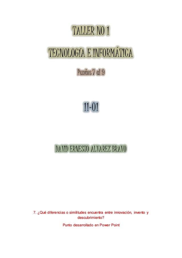 TALLER NO 1 TECNOLOGÍA E INFORMÁTICA Puntos 7 al 9 11-01 DAVID ERNESTO ALVAREZ BRAVO 7. ¿Qué diferencias o similitudes enc...