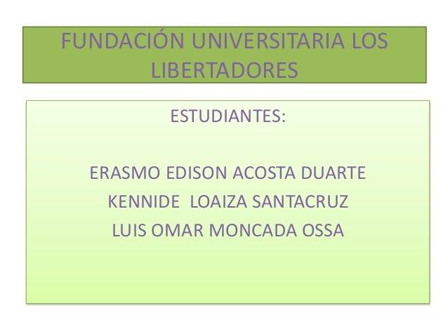 FUNDACIÓN UNIVERSITARIA LOS LIBERTADORES ESTUDIANTES: ERASMO EDISON ACOSTA DUARTE KENNIDE LOAIZA SANTACRUZ LUIS OMAR MONCA...