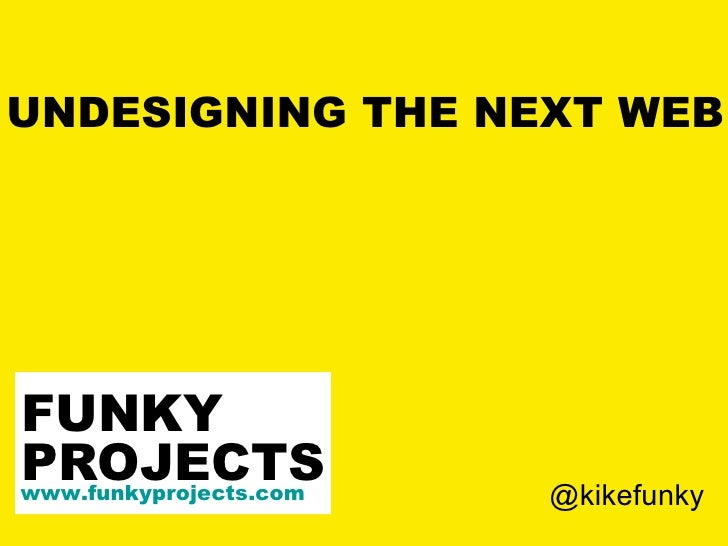 UNDESIGNING THE NEXT WEB PROJECTS www.funkyprojects.com FUNKY @kikefunky
