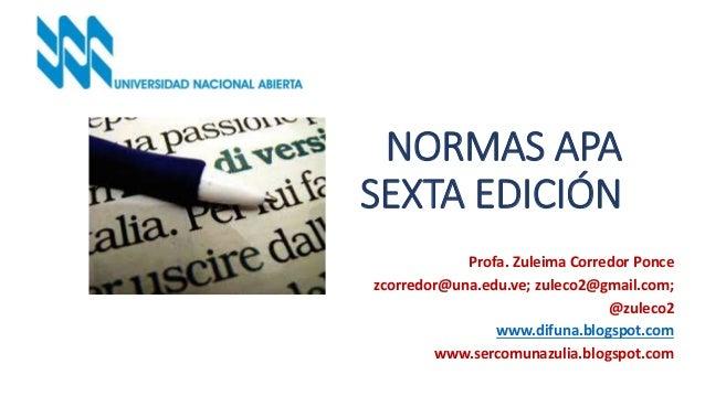 NORMAS APA SEXTA EDICIÓN Profa. Zuleima Corredor Ponce zcorredor@una.edu.ve; zuleco2@gmail.com; @zuleco2 www.difuna.blogsp...