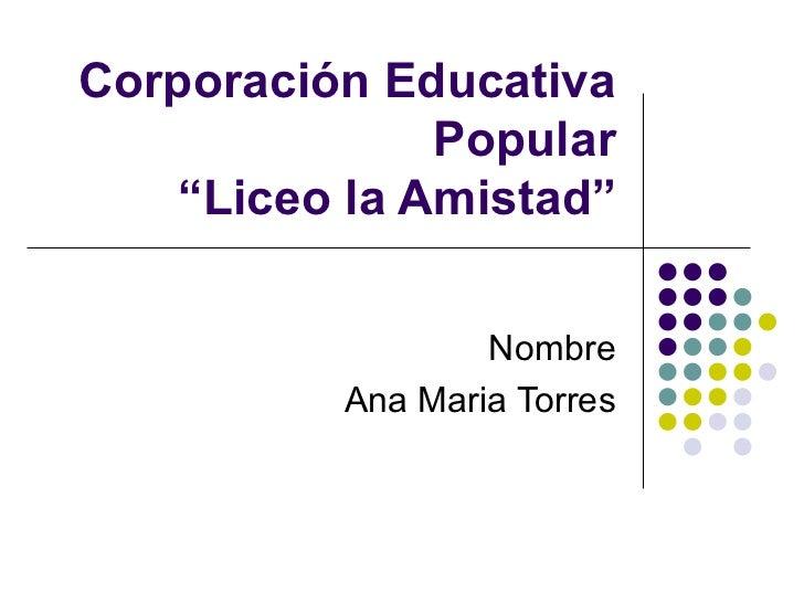 """Corporación Educativa Popular """"Liceo la Amistad"""" Nombre Ana Maria Torres"""