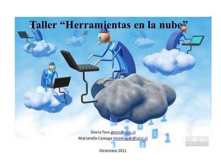 """Taller """"Herramientas en la nube""""               Gloria Toro gtoro@ucsc.cl         Marianella Careaga mcareagab@ucsc.cl     ..."""