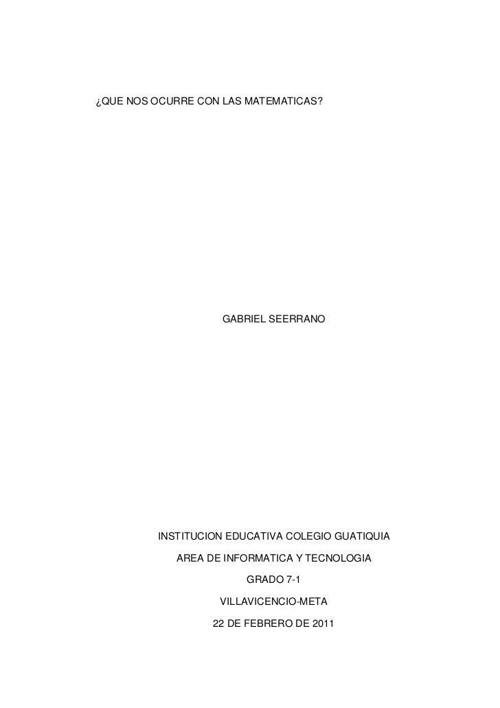 ¿QUE NOS OCURRE CON LAS MATEMATICAS?<br />GABRIEL SEERRANO<br />INSTITUCION EDUCATIVA COLEGIO GUATIQUIA<br />AREA DE INFOR...