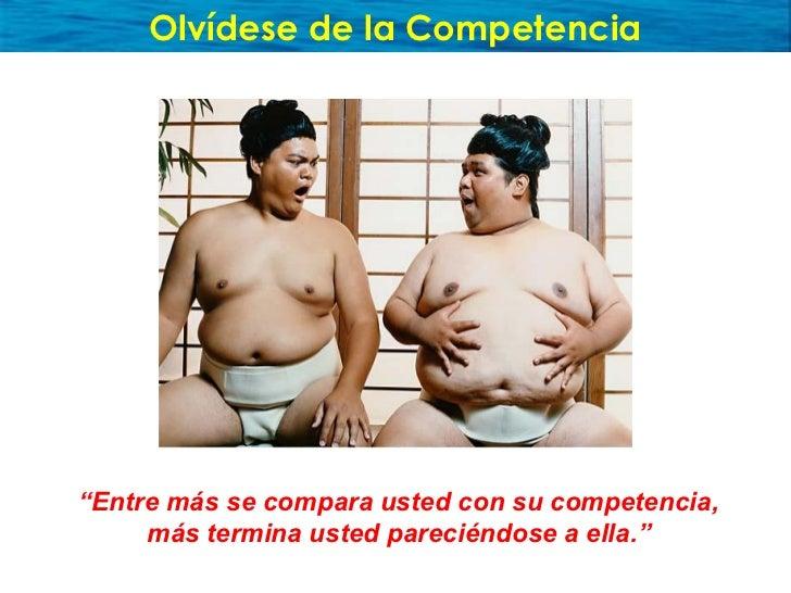 """Olvídese de la Competencia     """"Entre más se compara usted con su competencia,      más termina usted pareciéndose a ella."""""""