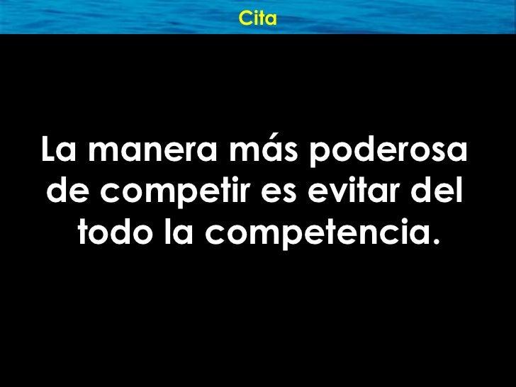 Cita     La manera más poderosa de competir es evitar del   todo la competencia.