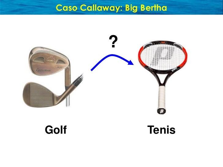 Caso Callaway: Big Bertha   Enfóquese en los No-Consumidores      Golf                 Big Bertha