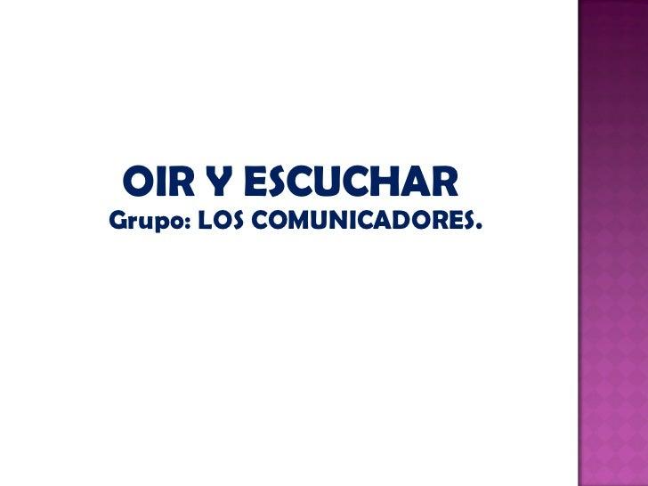 <ul><li>OIR Y ESCUCHAR  </li></ul><ul><li>Grupo: LOS COMUNICADORES. </li></ul>