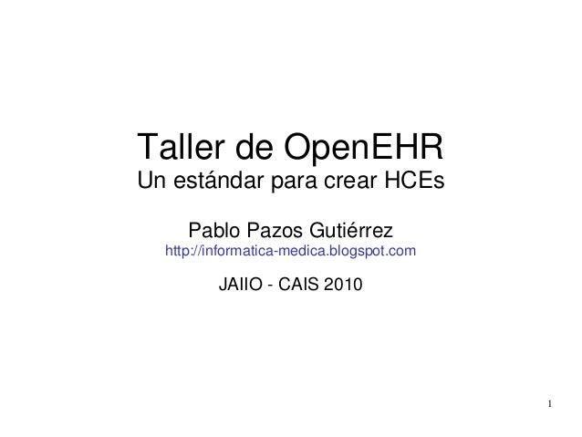 1 Taller de OpenEHR Un estándar para crear HCEs Pablo Pazos Gutiérrez http://informatica-medica.blogspot.com JAIIO - CAIS ...