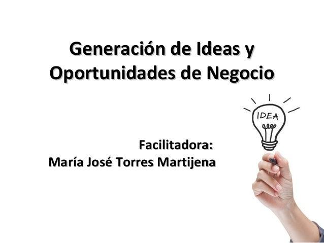 Generación de Ideas y Oportunidades de Negocio Facilitadora: María José Torres Martijena