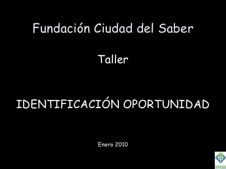 Fundación Ciudad del Saber<br />Taller<br />IDENTIFICACIÓN OPORTUNIDAD<br />Enero 2010<br />