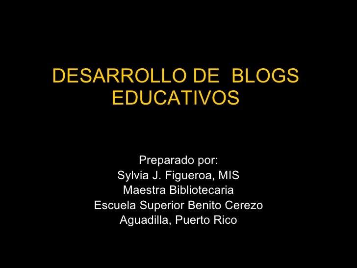 DESARROLLO DE  BLOGS  EDUCATIVOS  Preparado por: Sylvia J. Figueroa, MIS Maestra Bibliotecaria Escuela Superior Benito Cer...