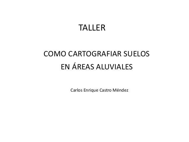 COMO CARTOGRAFIAR SUELOS EN ÁREAS ALUVIALES Carlos Enrique Castro Méndez TALLER