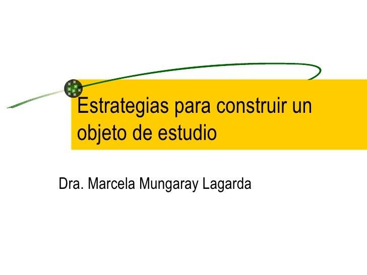 Estrategias para construir un  objeto de estudioDra. Marcela Mungaray Lagarda