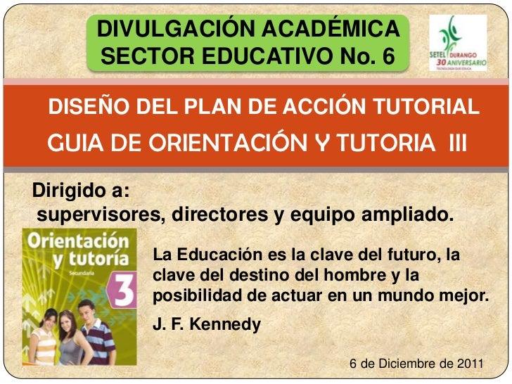 DIVULGACIÓN ACADÉMICA      SECTOR EDUCATIVO No. 6 DISEÑO DEL PLAN DE ACCIÓN TUTORIAL GUIA DE ORIENTACIÓN Y TUTORIA IIIDiri...