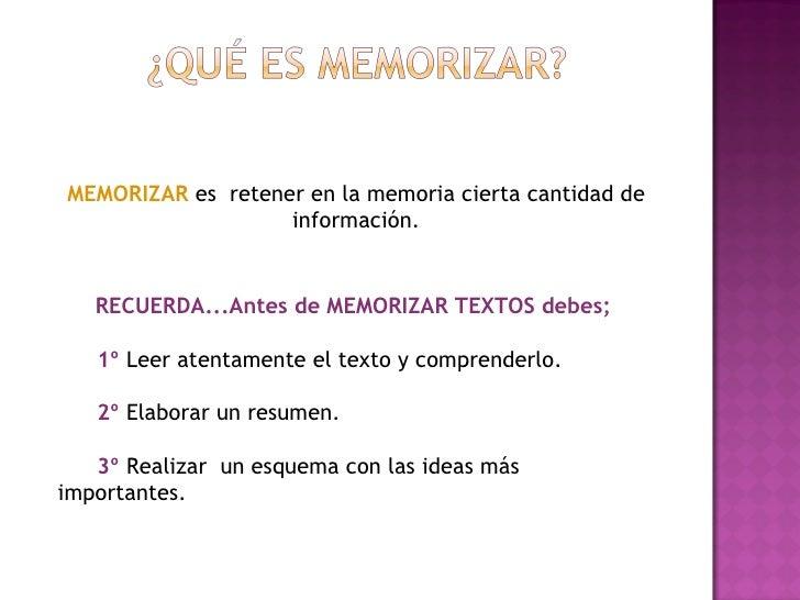 MEMORIZAR  es  retener en la memoria cierta cantidad de información. RECUERDA...Antes de MEMORIZAR TEXTOS debes; 1º  Leer ...