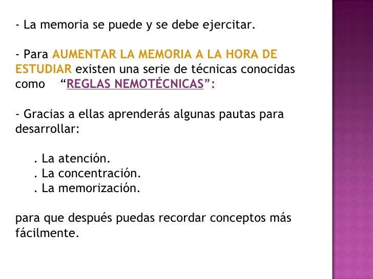 - La memoria se puede y se debe ejercitar. - Para  AUMENTAR LA MEMORIA A LA HORA DE ESTUDIAR  existen una serie de técnica...