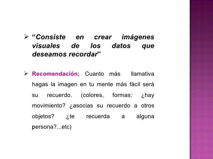 """<ul><li>"""" Consiste en crear imágenes visuales de los datos que deseamos recordar """" </li></ul><ul><li>Recomendación;  Cuant..."""
