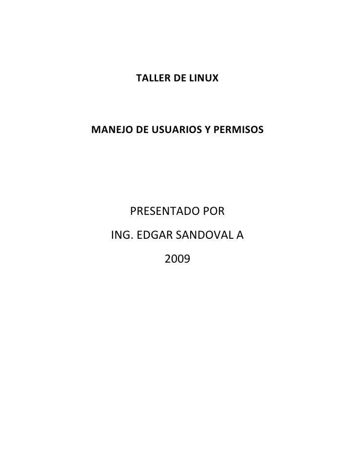 TALLER DE LINUX    MANEJO DE USUARIOS Y PERMISOS           PRESENTADO POR    ING. EDGAR SANDOVAL A             2009
