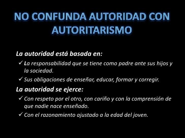 NO CONFUNDA AUTORIDAD CON AUTORITARISMO<br />La autoridad está basada en:<br /><ul><li>La responsabilidad que se tiene com...