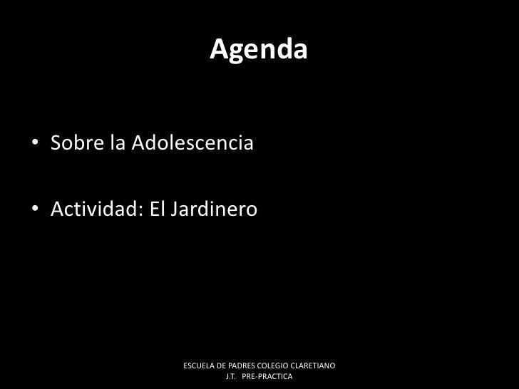 Agenda<br />Sobre la Adolescencia<br />Actividad: El Jardinero<br />ESCUELA DE PADRES COLEGIO CLARETIANO J.T.   PRE-PRACTI...
