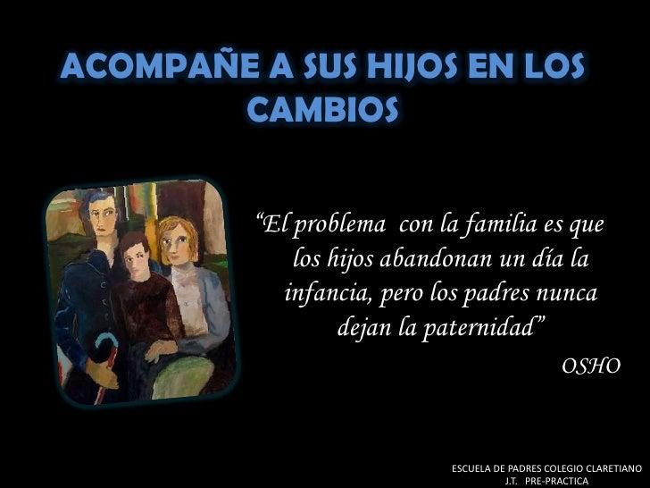 """ACOMPAÑE A SUS HIJOS EN LOS CAMBIOS<br />""""El problema  con la familia es que los hijos abandonan un día la infancia, pero ..."""