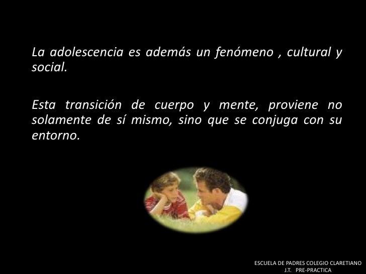 La adolescencia es además un fenómeno , cultural y social.<br />Esta transición de cuerpo y mente, proviene no solamente ...