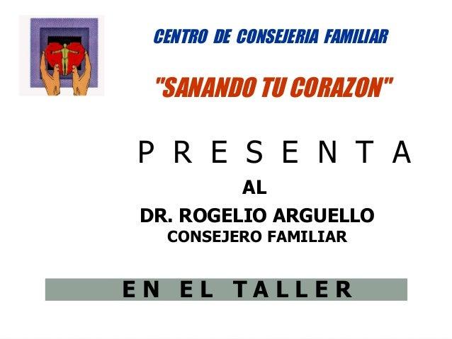 """CENTRO DE CONSEJERIA FAMILIAR """"SANANDO TU CORAZON""""P R E S E N T A            ALDR. ROGELIO ARGUELLO  CONSEJERO FAMILIAREN ..."""