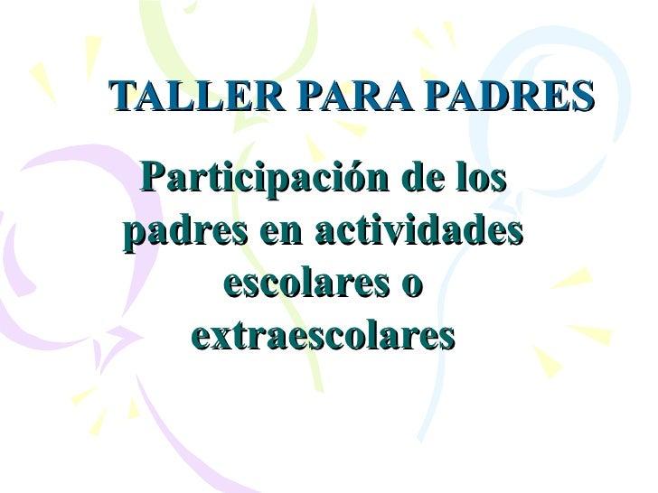 TALLER PARA PADRES Participación de los padres en actividades escolares o extraescolares