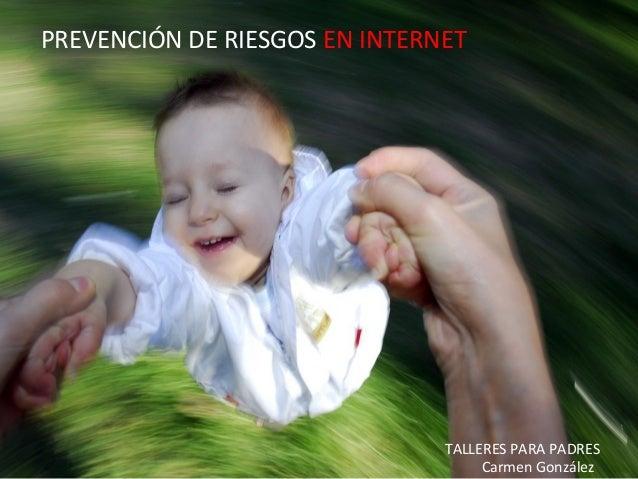 Prevención de Riesgos en Internet - Carmen González - 2010 PREVENCIÓN DE RIESGOS EN INTERNET TALLERES PARA PADRES Carmen G...