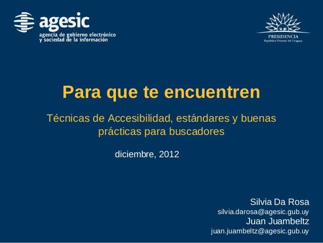 Para que te encuentren Técnicas de Accesibilidad, estándares y buenas prácticas para buscadores diciembre, 2012 Silvia Da ...