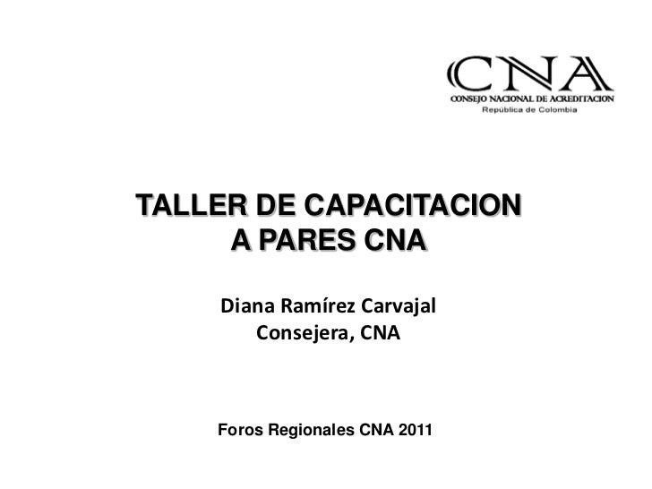 TALLER DE CAPACITACION     A PARES CNA    Diana Ramírez Carvajal       Consejera, CNA    Foros Regionales CNA 2011