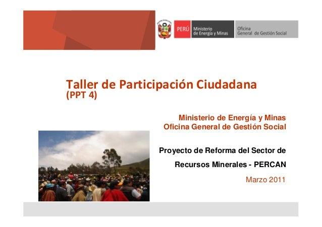 Taller de Participación Ciudadana (PPT 4)  Ministerio de Energía y Minas Oficina General de Gestión Social Proyecto de Ref...