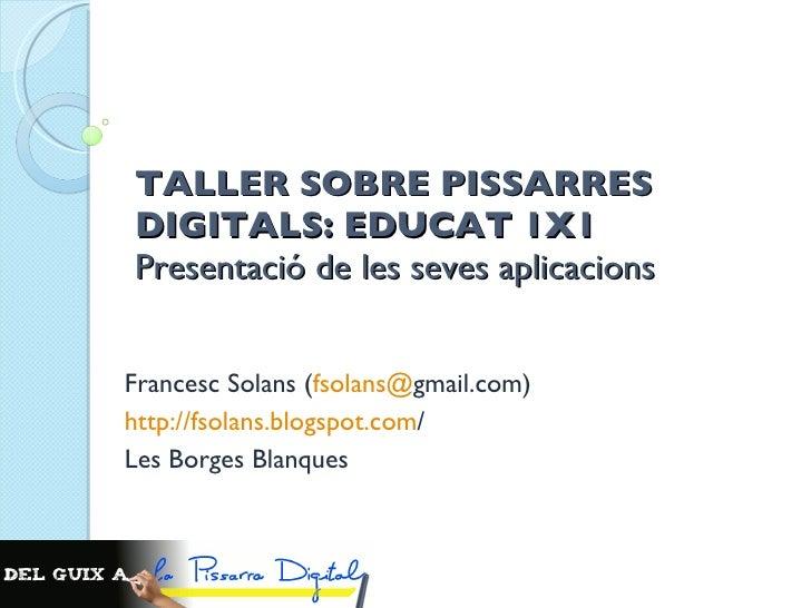 TALLER SOBRE PISSARRES DIGITALS: EDUCAT 1X1 Presentació de les seves aplicacions  Francesc Solans ( fsolans @ gmail.com ) ...