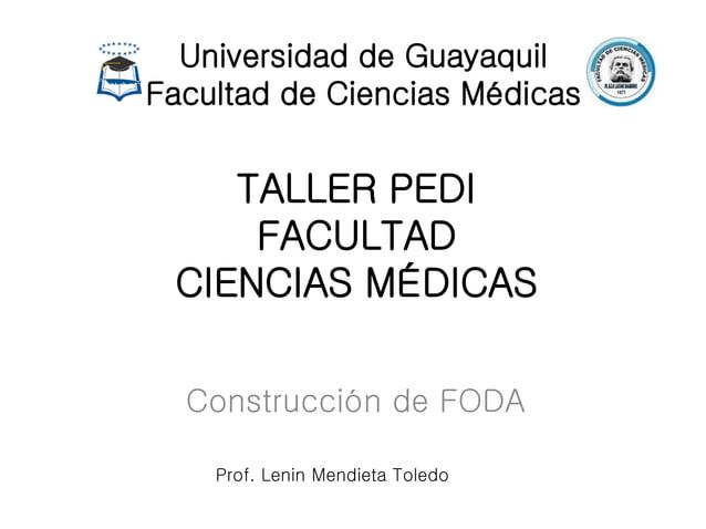 TALLER PEDI FACULTAD CIENCIAS MÉDICAS Construcción de FODA Universidad de Guayaquil Facultad de Ciencias Médicas Prof. Len...