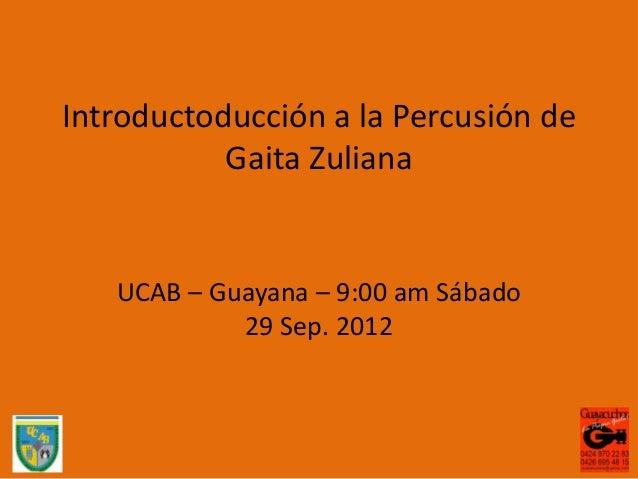 Introductoducción a la Percusión de           Gaita Zuliana   UCAB – Guayana – 9:00 am Sábado            29 Sep. 2012