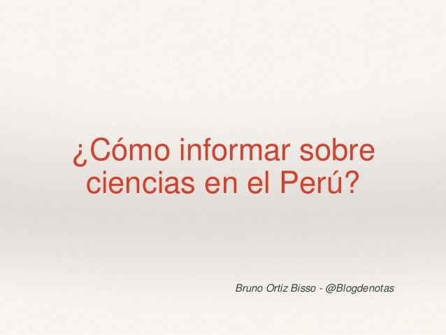 ¿Cómo informar sobre ciencias en el Perú? Bruno Ortiz Bisso - @Blogdenotas