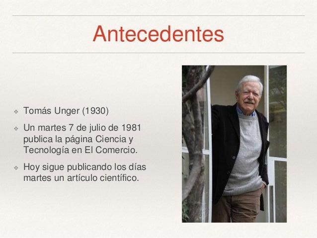 Antecedentes ❖ Tomás Unger (1930) ❖ Un martes 7 de julio de 1981 publica la página Ciencia y Tecnología en El Comercio. ❖ ...