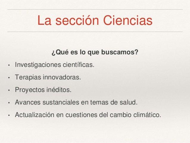 La sección Ciencias ¿Qué es lo que buscamos? • Investigaciones científicas. • Terapias innovadoras. • Proyectos inéditos. ...